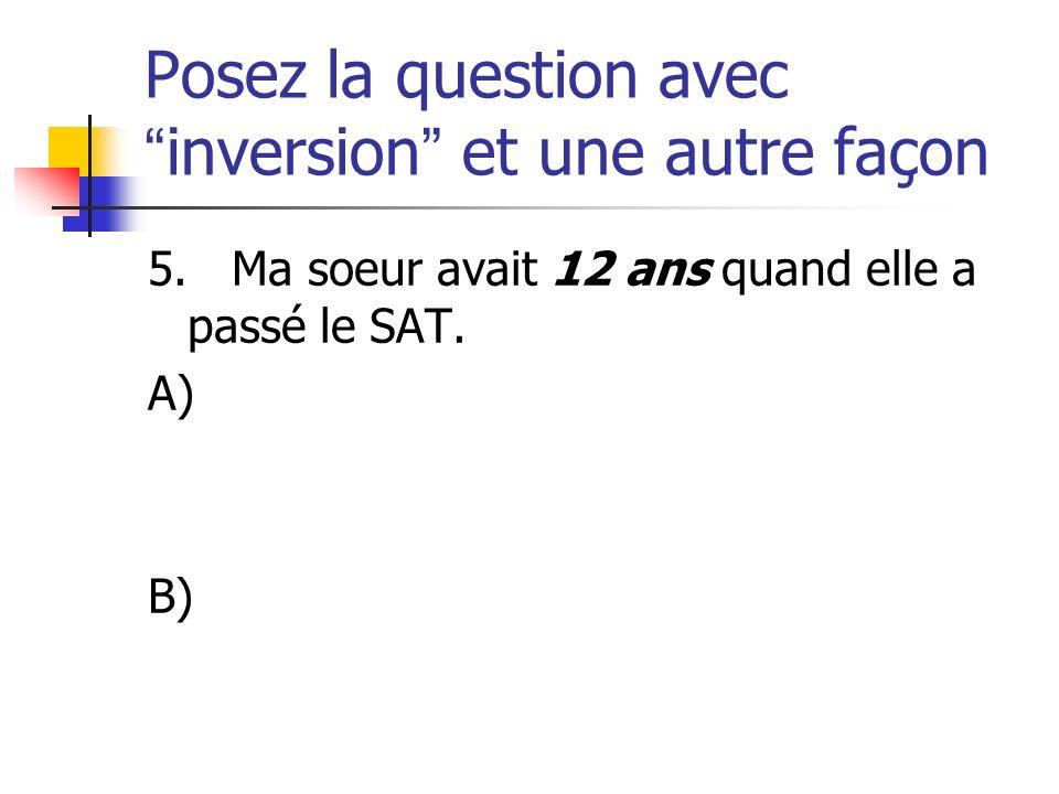 Posez la question avecinversion et une autre façon 5. Ma soeur avait 12 ans quand elle a passé le SAT. A) B)