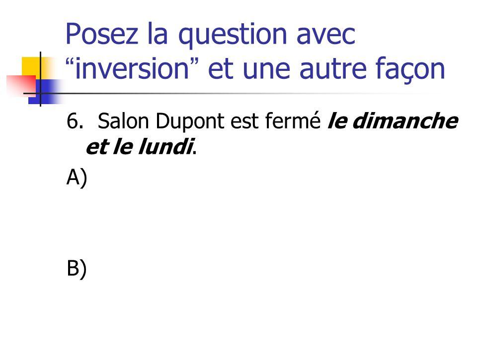 Posez la question avecinversion et une autre façon 6. Salon Dupont est fermé le dimanche et le lundi. A) B)