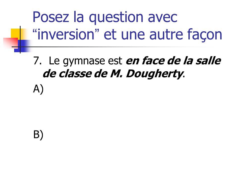 Posez la question avecinversion et une autre façon 7. Le gymnase est en face de la salle de classe de M. Dougherty. A) B)
