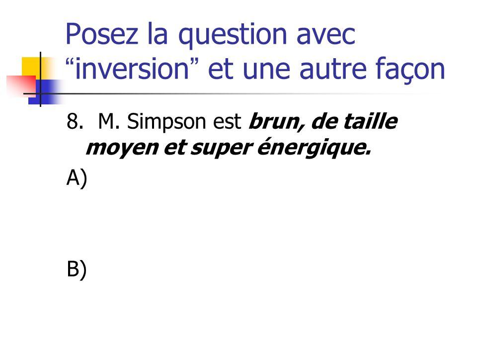Posez la question avecinversion et une autre façon 8. M. Simpson est brun, de taille moyen et super énergique. A) B)