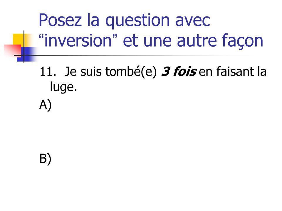 Posez la question avecinversion et une autre façon 11. Je suis tombé(e) 3 fois en faisant la luge. A) B)