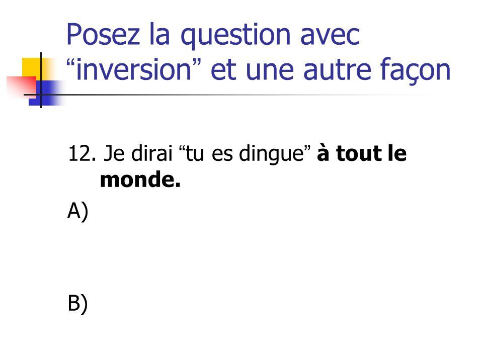 Posez la question avecinversion et une autre façon 12. Je dirai tu es dingue à tout le monde. A) B)