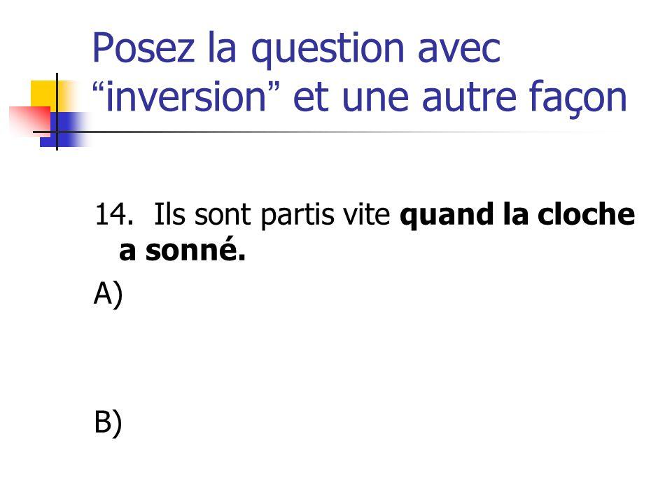 Posez la question avecinversion et une autre façon 14. Ils sont partis vite quand la cloche a sonné. A) B)