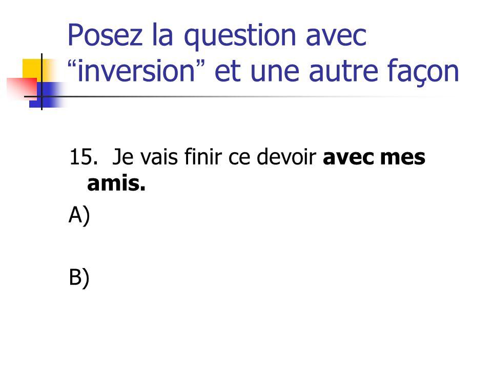 Posez la question avecinversion et une autre façon 15. Je vais finir ce devoir avec mes amis. A) B)