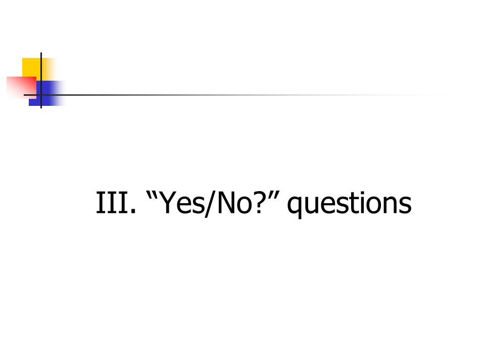 III. Yes/No? questions