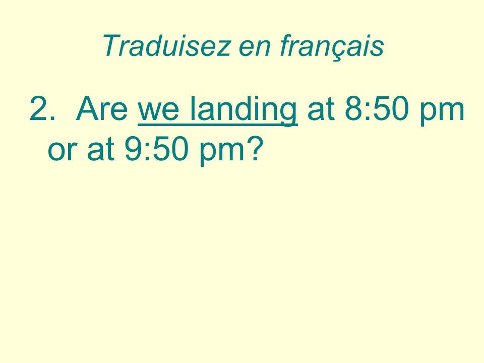 Traduisez en français 2.Are we landing at 8:50 pm or at 9:50 pm.