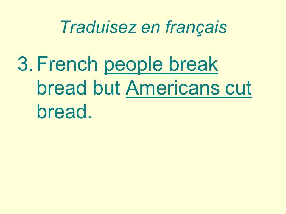 Traduisez en français 3.French people break bread but Americans cut bread.