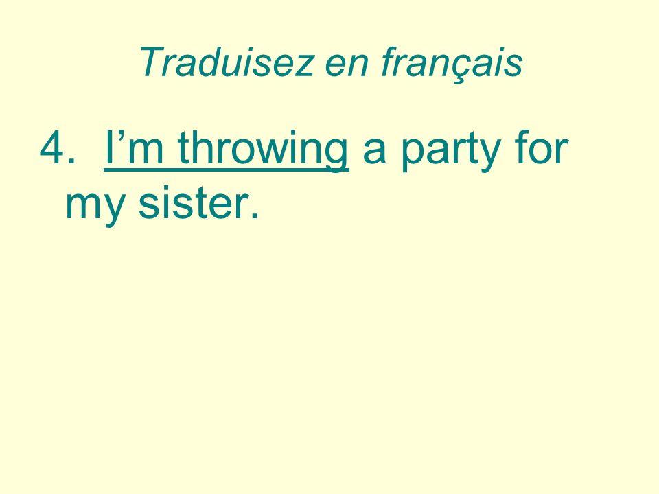 Traduisez en français 4.Im throwing a party for my sister. Je donne une fête pour ma soeur.