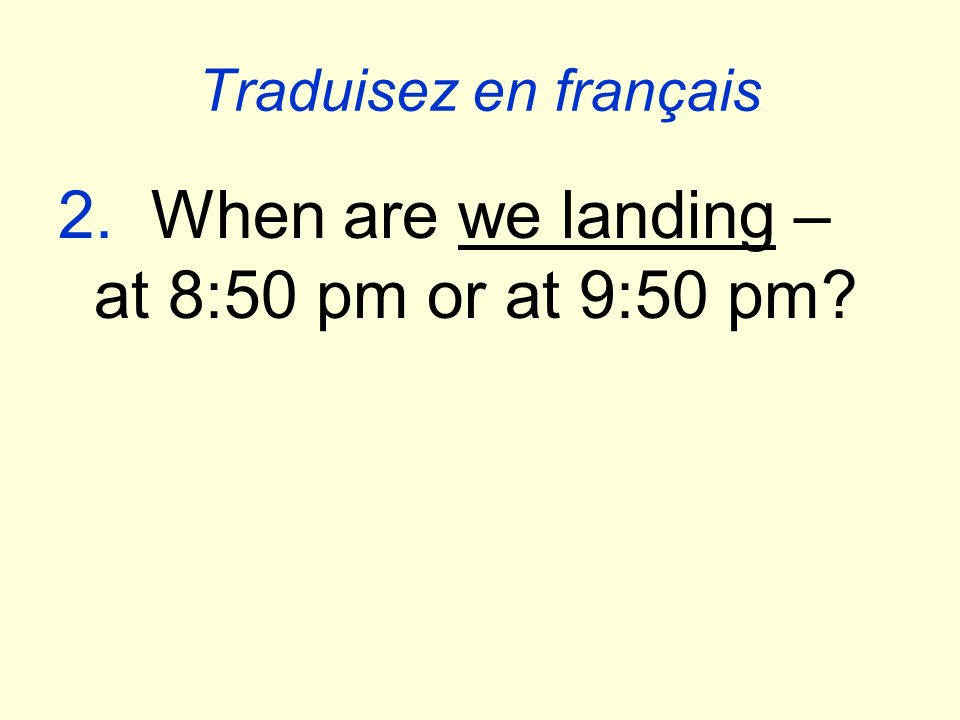 Traduisez en français 2. When are we landing – at 8:50 pm or at 9:50 pm?