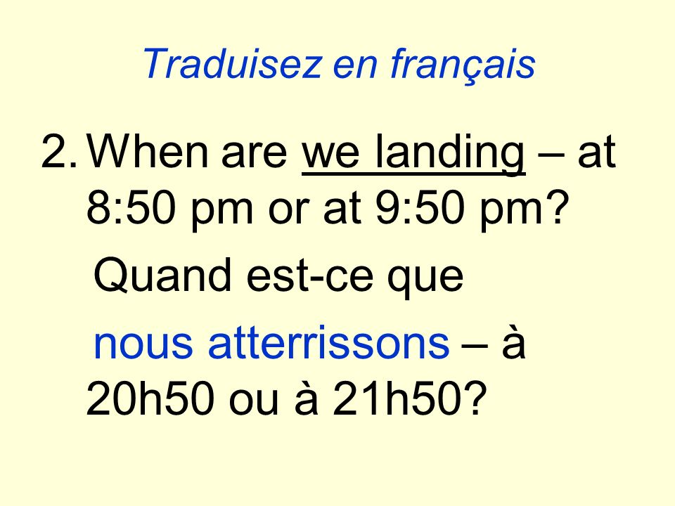 Traduisez en français 2.When are we landing – at 8:50 pm or at 9:50 pm.