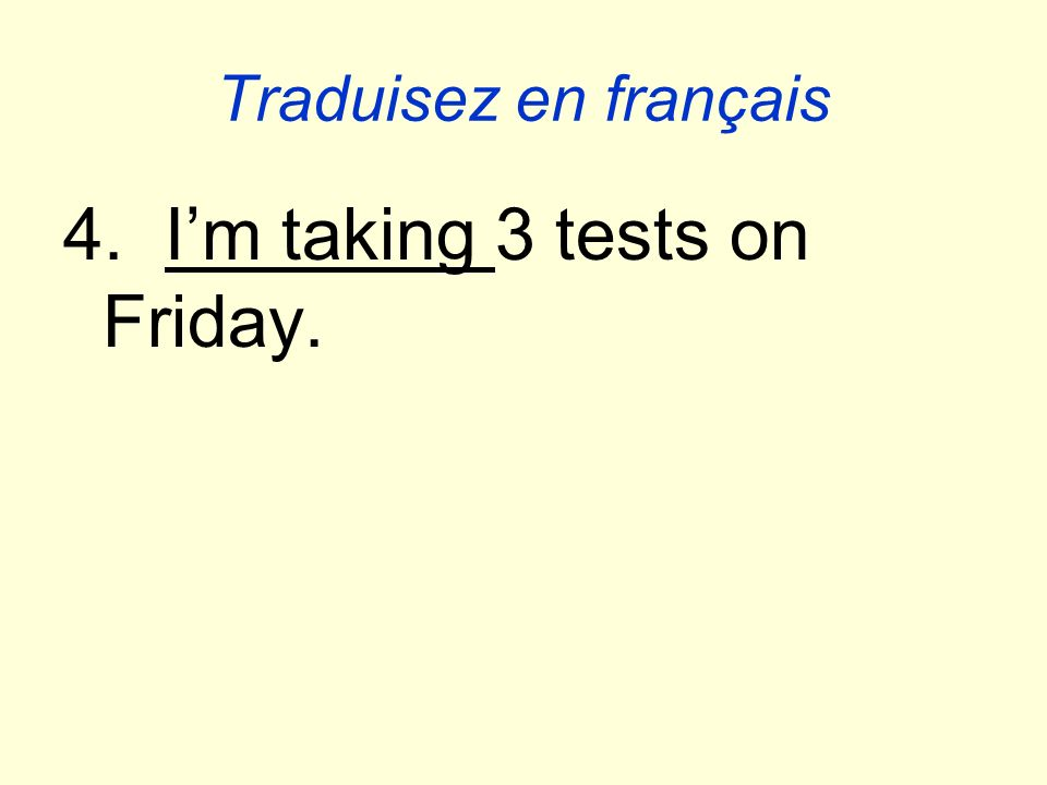 Traduisez en français 4. Im taking 3 tests on Friday.