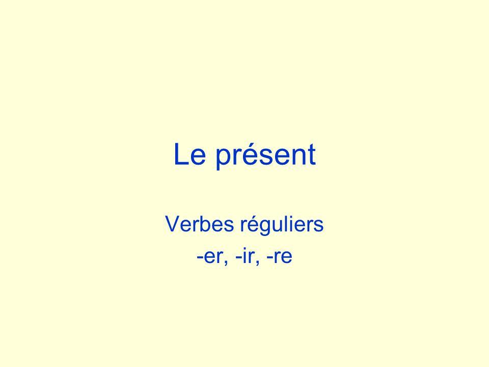 Le présent Verbes réguliers -er, -ir, -re