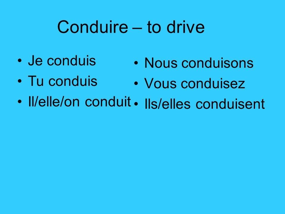 Conduire – to drive Je conduis Tu conduis Il/elle/on conduit Nous conduisons Vous conduisez Ils/elles conduisent