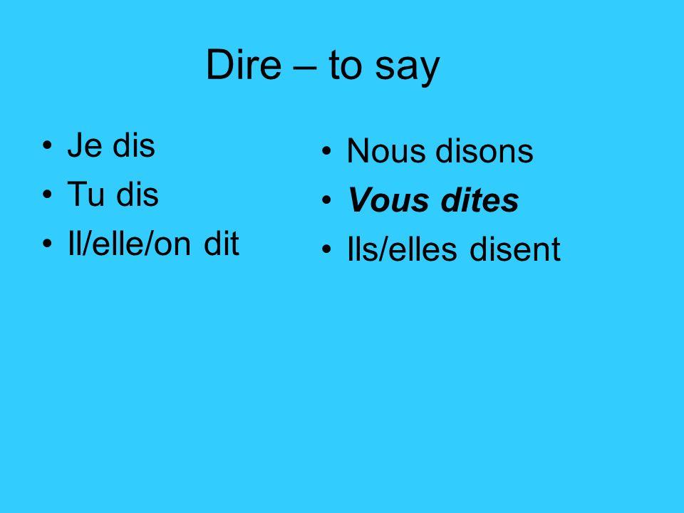 Dire – to say Je dis Tu dis Il/elle/on dit Nous disons Vous dites Ils/elles disent