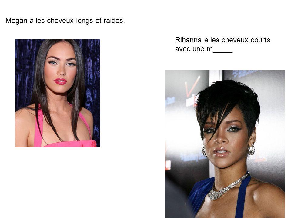 Megan a les cheveux longs et raides. Rihanna a les cheveux courts avec une m_____