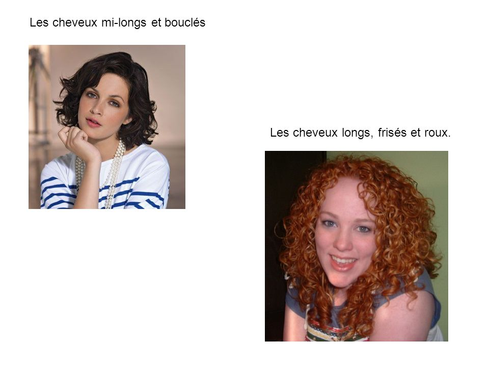 Les cheveux mi-longs et bouclés Les cheveux longs, frisés et roux.