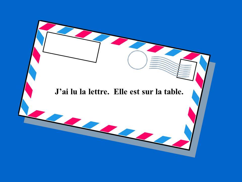Jai lu la lettre. Elle est sur la table.