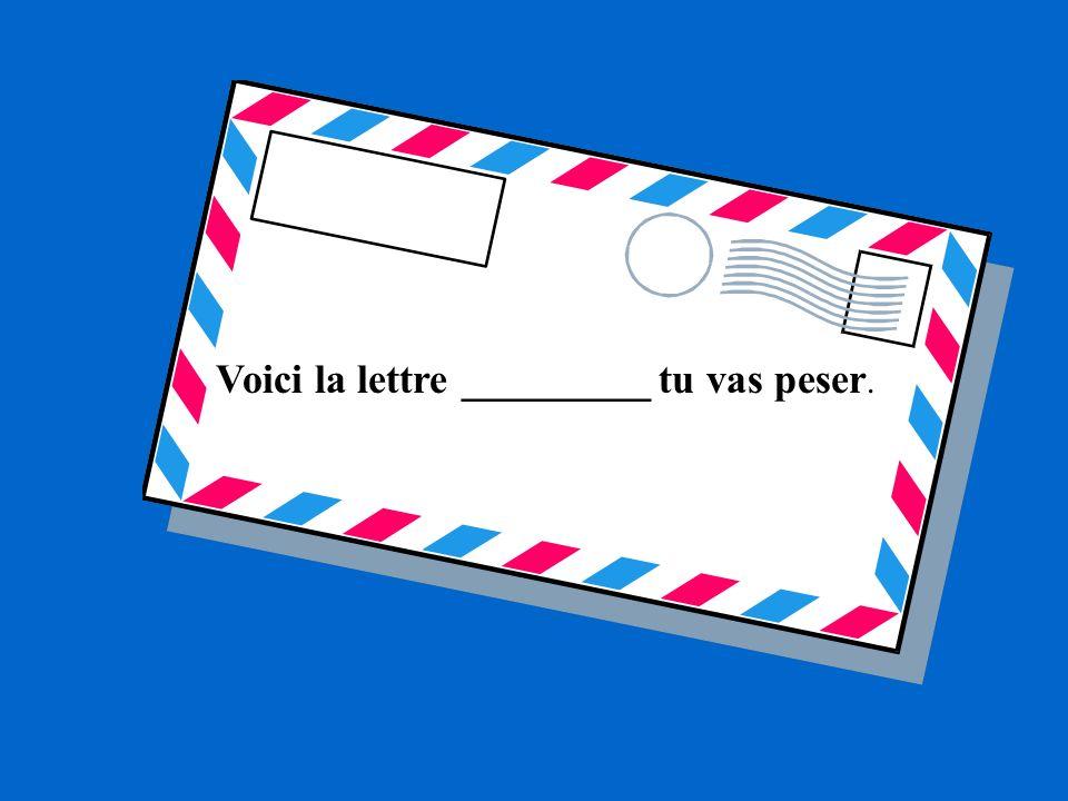 Voici la lettre _________ tu vas peser.