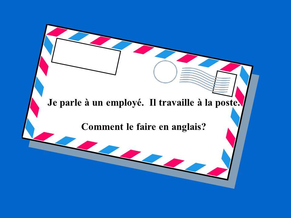 Je parle à un employé. Il travaille à la poste. Comment le faire en anglais?