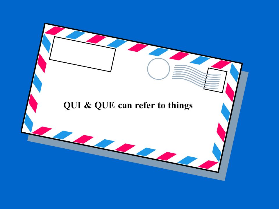 QUI & QUE can refer to things