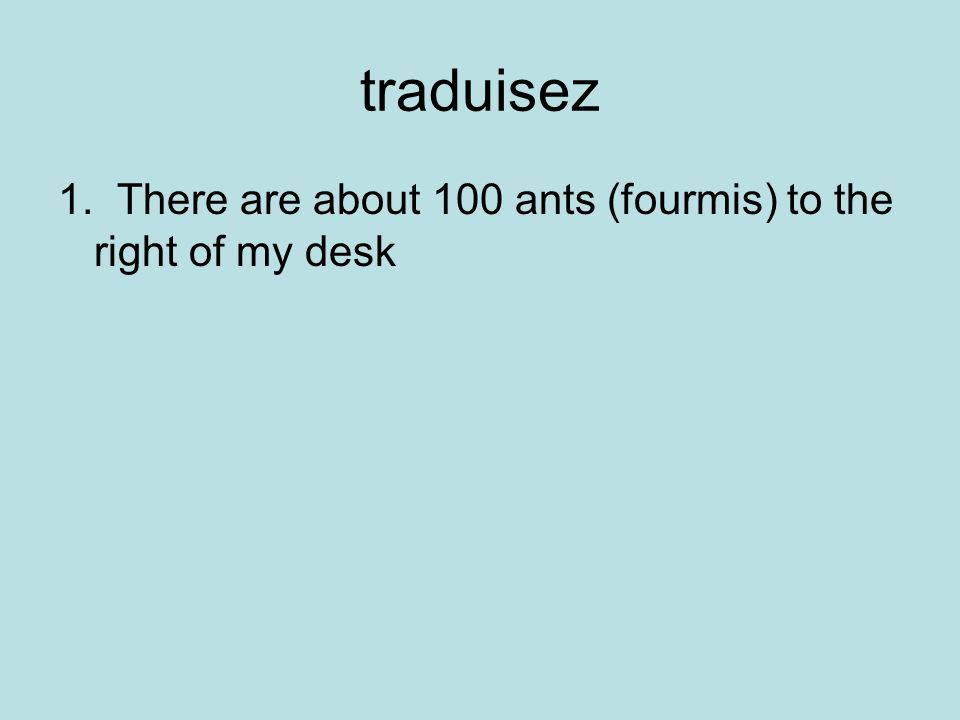 traduisez 1.There are about 100 ants (fourmis) to the right of my desk!!.