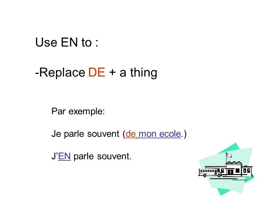 Use EN to : -Replace DE + a thing Par exemple: Je parle souvent (de mon ecole.) JEN parle souvent.