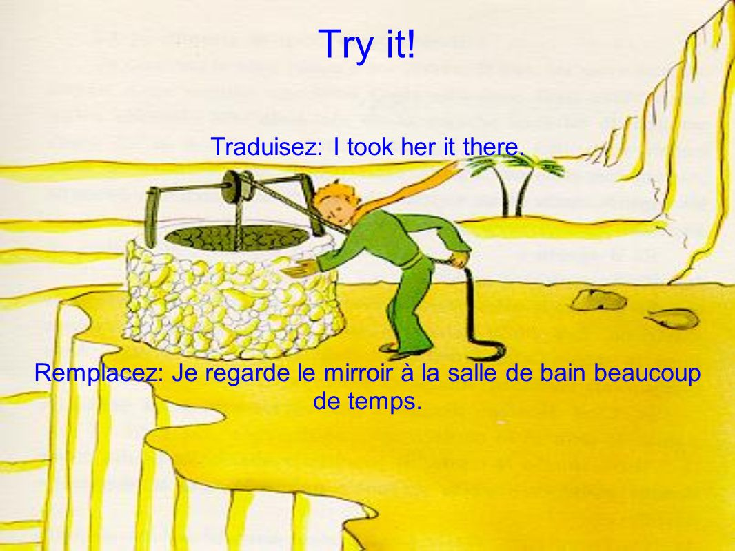 Try it. Traduisez: I took her it there.