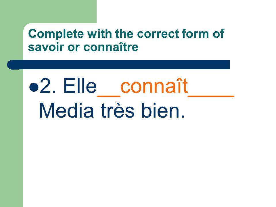 Complete with the correct form of savoir or connaître 2. Elle__connaît____ Media très bien.