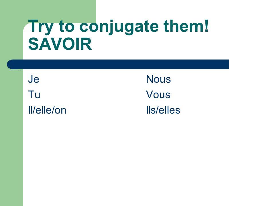 Try to conjugate them! SAVOIR Je Tu Il/elle/on Nous Vous Ils/elles