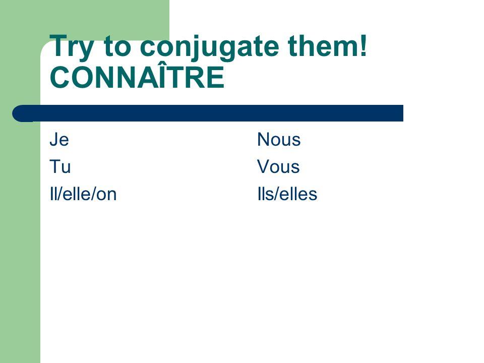 Try to conjugate them! CONNAÎTRE Je Tu Il/elle/on Nous Vous Ils/elles
