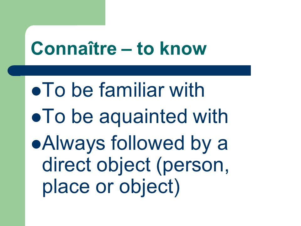 Connaître – to know To be familiar with To be aquainted with Always followed by a direct object (person, place or object)