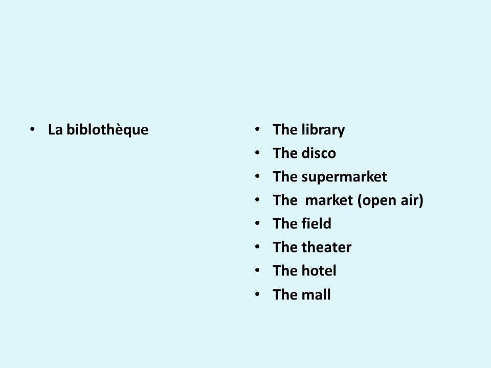 La biblothèque The library The disco The supermarket The market (open air) The field The theater The hotel The mall