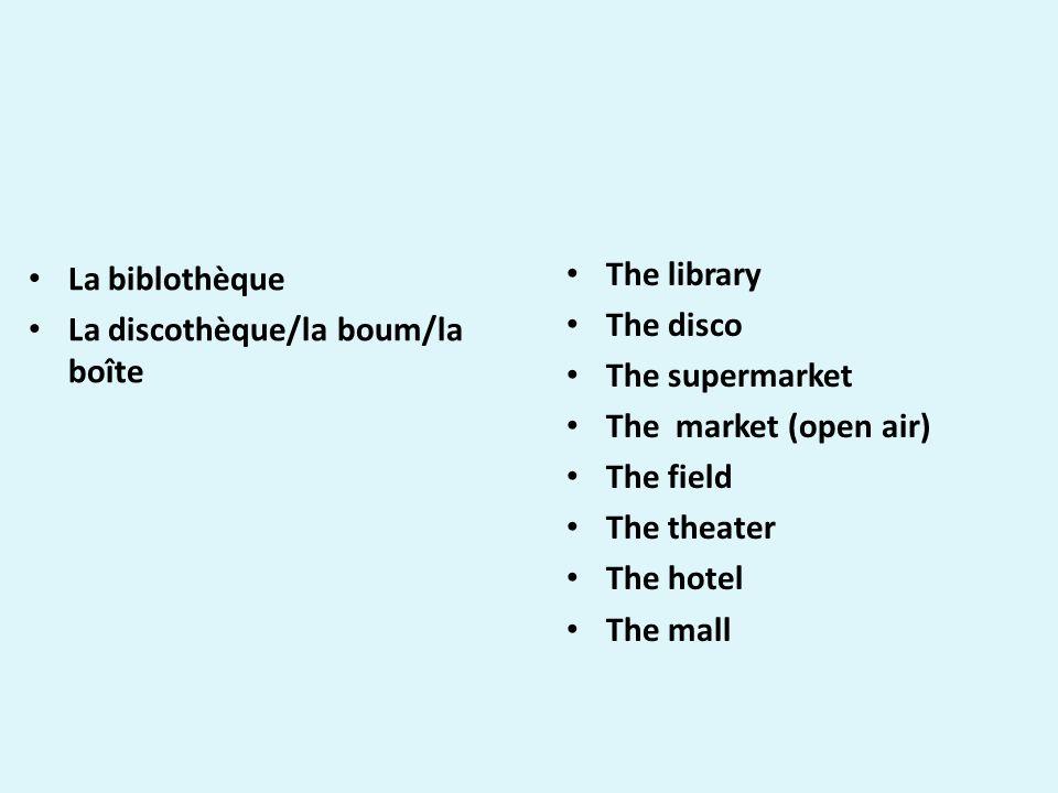 La biblothèque La discothèque/la boum/la boîte Le supermarché The library The disco The supermarket The market (open air) The field The theater The hotel The mall