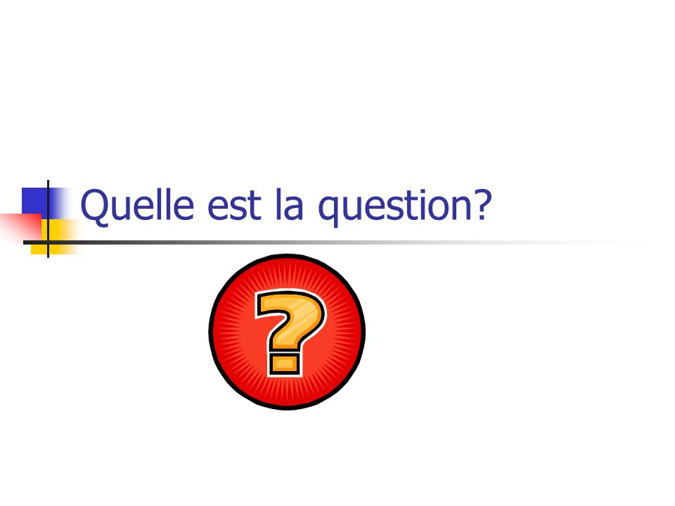 Quelle est la question?