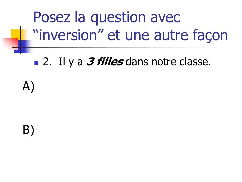 Posez la question avec inversion et une autre façon 2. Il y a 3 filles dans notre classe. A) B)