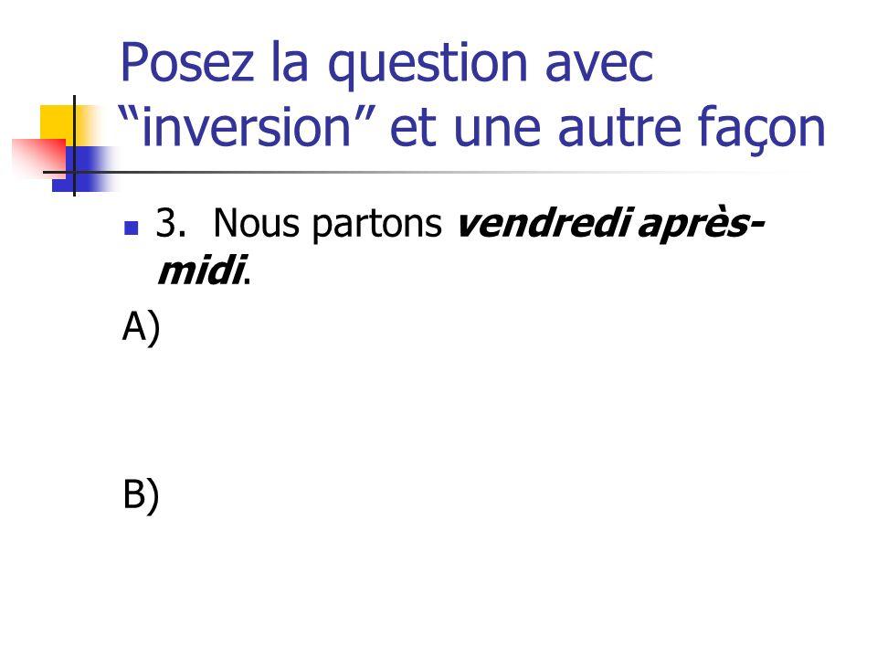 Posez la question avec inversion et une autre façon 3. Nous partons vendredi après- midi. A) B)