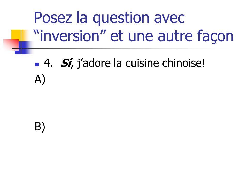 Posez la question avec inversion et une autre façon 4. Si, jadore la cuisine chinoise! A) B)