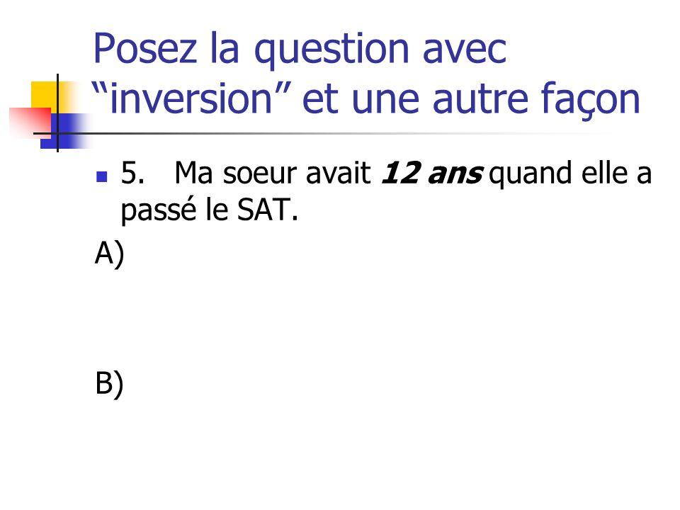 Posez la question avec inversion et une autre façon 5. Ma soeur avait 12 ans quand elle a passé le SAT. A) B)
