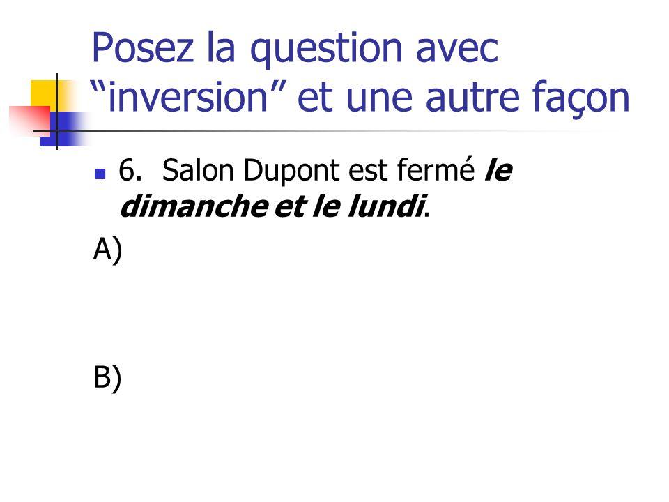 Posez la question avec inversion et une autre façon 6. Salon Dupont est fermé le dimanche et le lundi. A) B)
