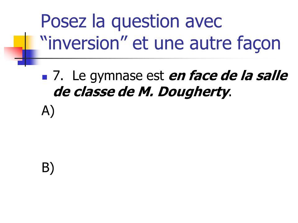 Posez la question avec inversion et une autre façon 7. Le gymnase est en face de la salle de classe de M. Dougherty. A) B)