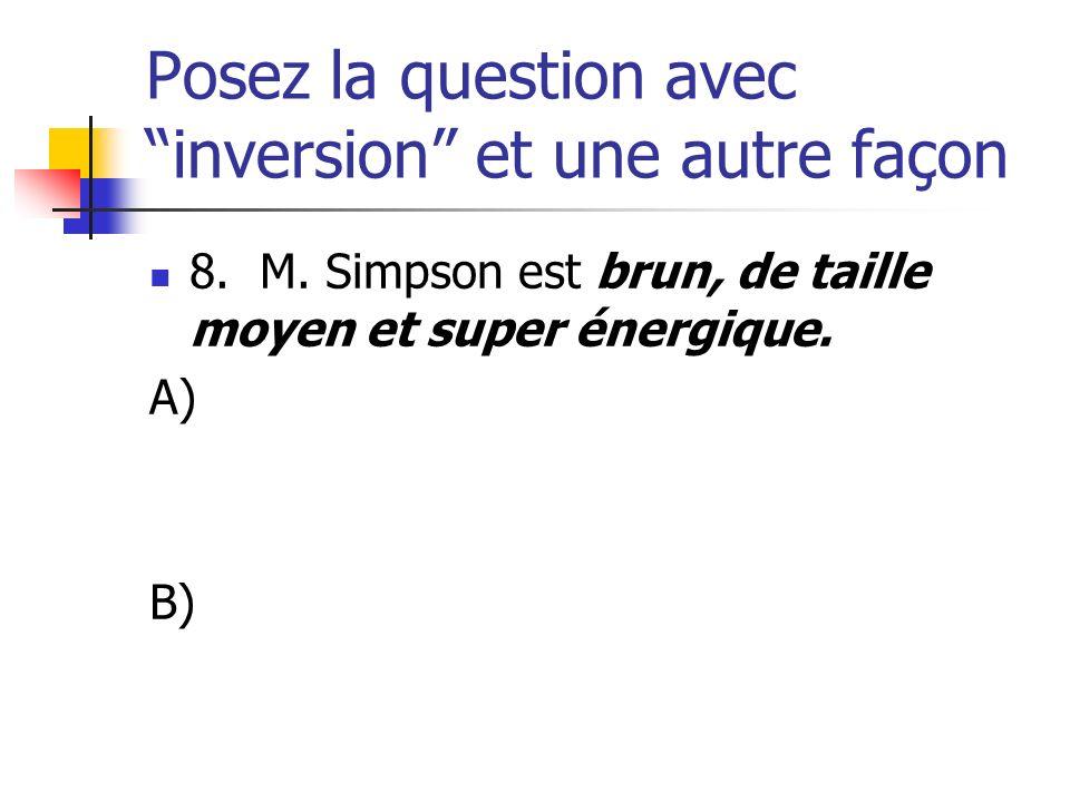 Posez la question avec inversion et une autre façon 8. M. Simpson est brun, de taille moyen et super énergique. A) B)