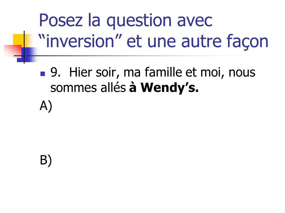 Posez la question avec inversion et une autre façon 9. Hier soir, ma famille et moi, nous sommes allés à Wendys. A) B)