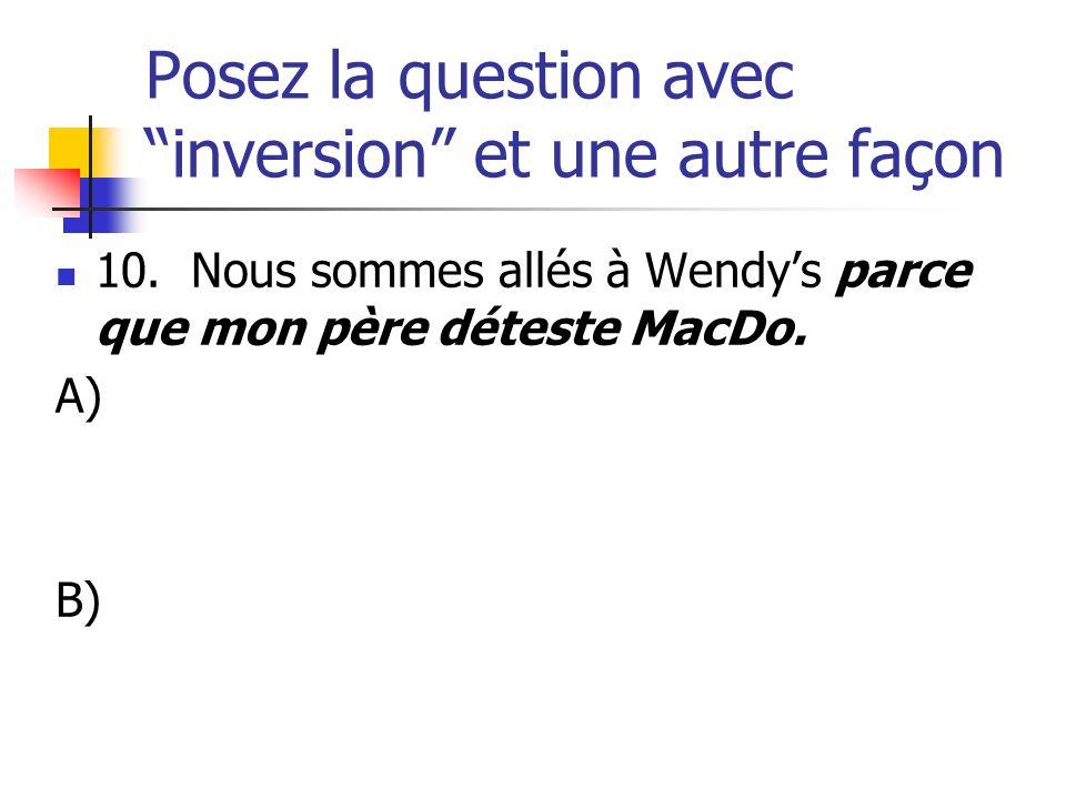 Posez la question avec inversion et une autre façon 10. Nous sommes allés à Wendys parce que mon père déteste MacDo. A) B)