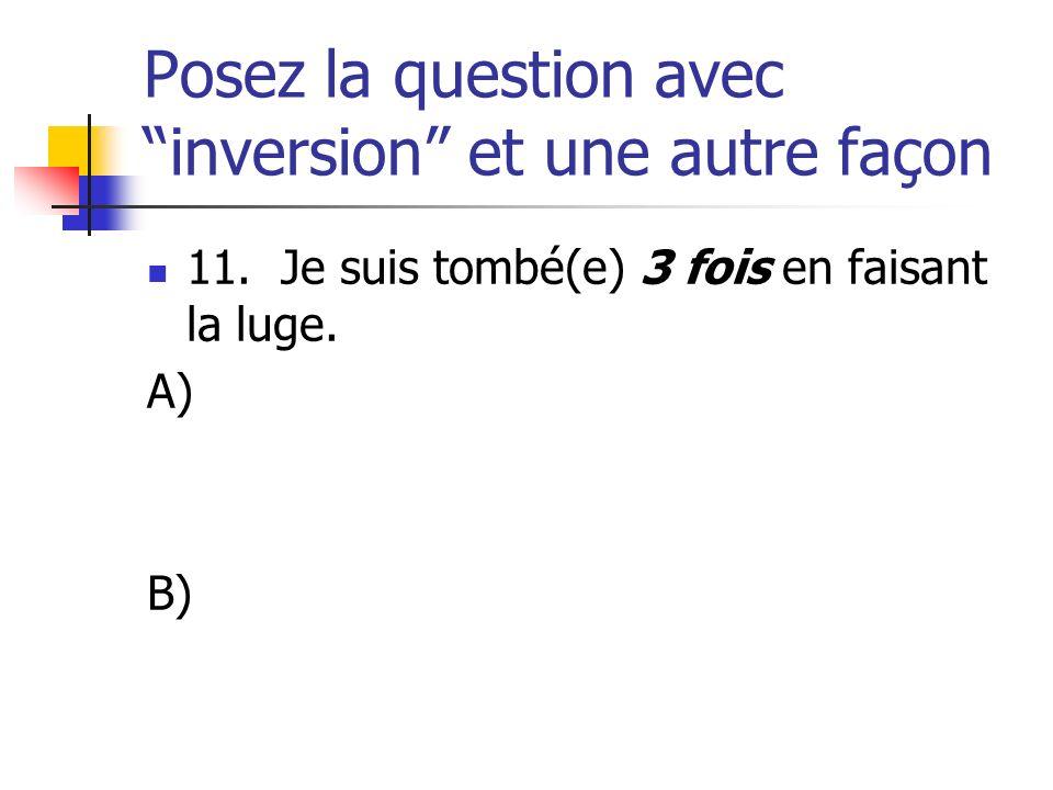 Posez la question avec inversion et une autre façon 11. Je suis tombé(e) 3 fois en faisant la luge. A) B)