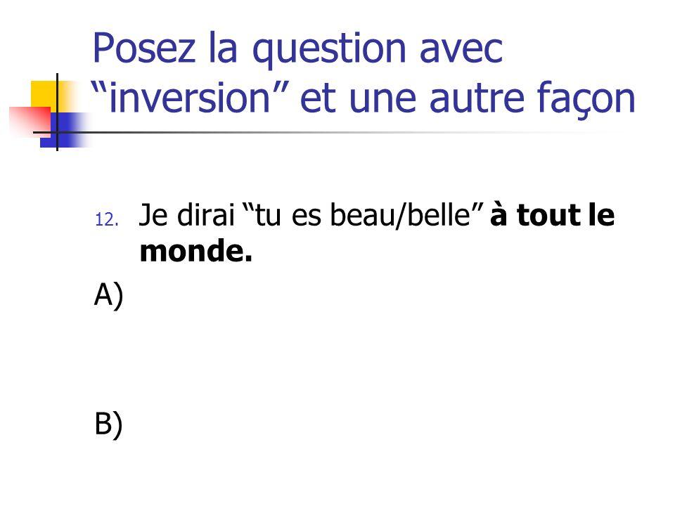 Posez la question avec inversion et une autre façon 12. Je dirai tu es beau/belle à tout le monde. A) B)