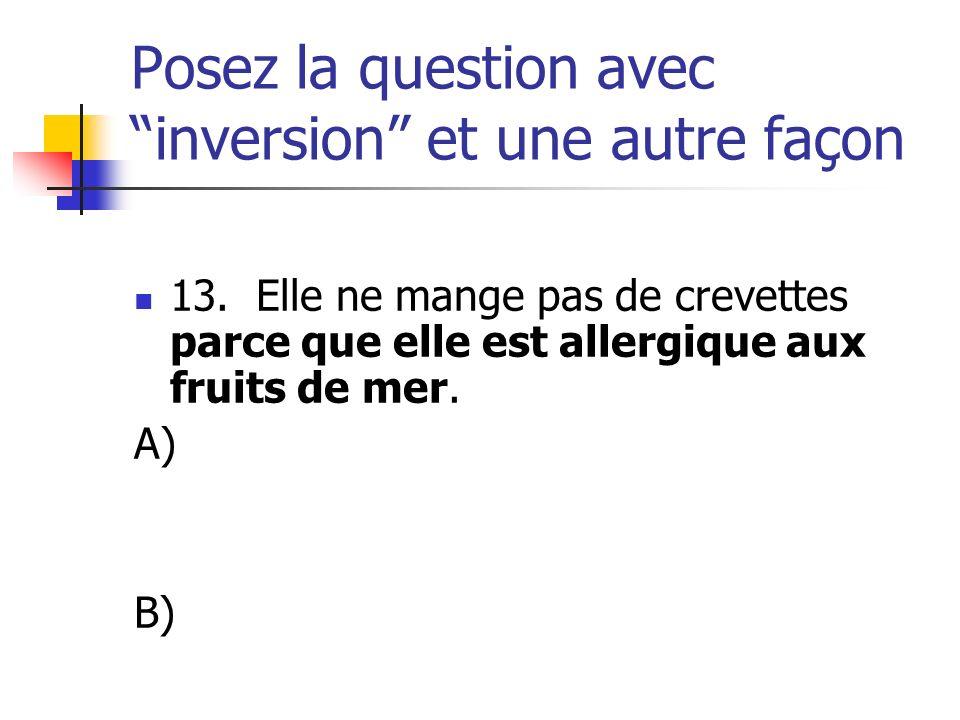Posez la question avec inversion et une autre façon 13. Elle ne mange pas de crevettes parce que elle est allergique aux fruits de mer. A) B)