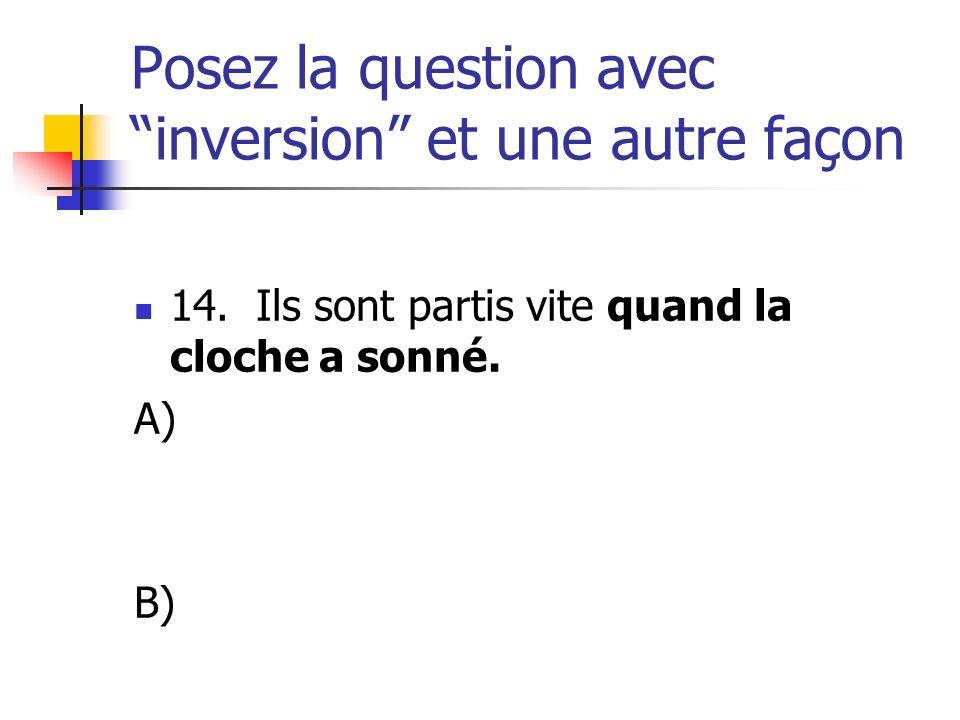 Posez la question avec inversion et une autre façon 14. Ils sont partis vite quand la cloche a sonné. A) B)