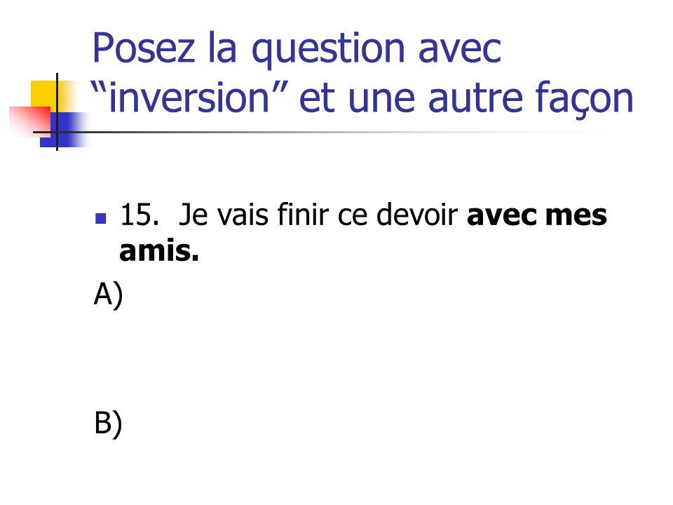 Posez la question avec inversion et une autre façon 15. Je vais finir ce devoir avec mes amis. A) B)