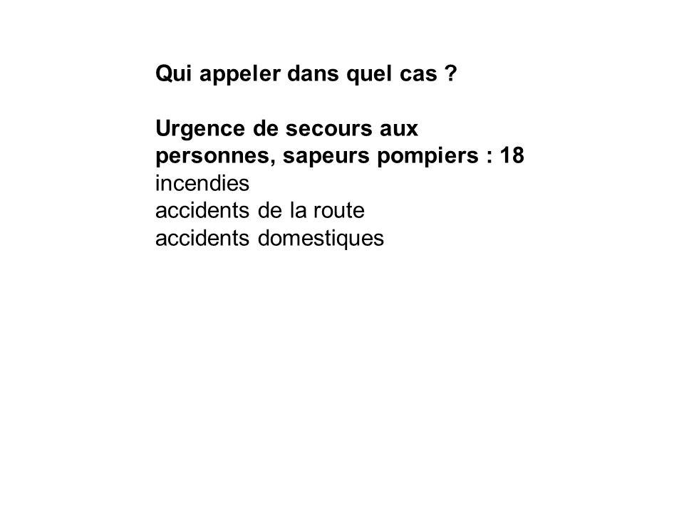 Qui appeler dans quel cas ? Urgence de secours aux personnes, sapeurs pompiers : 18 incendies accidents de la route accidents domestiques