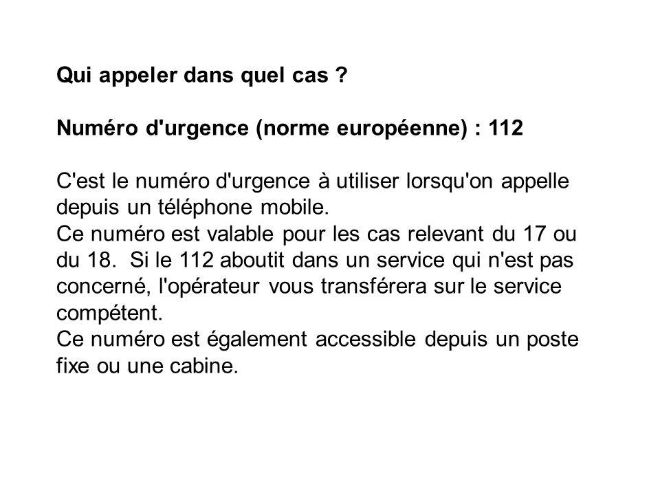 Qui appeler dans quel cas ? Numéro d'urgence (norme européenne) : 112 C'est le numéro d'urgence à utiliser lorsqu'on appelle depuis un téléphone mobil